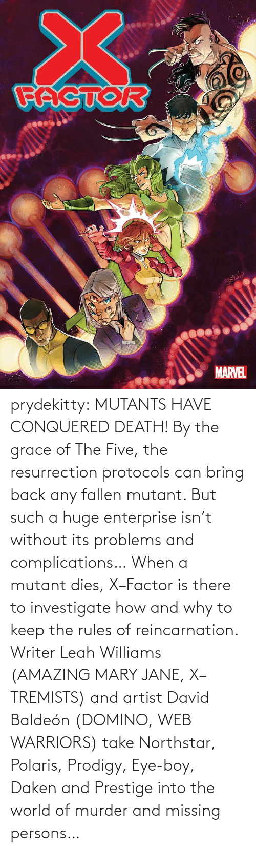 Tumblr, Blog, and Death: prydekitty:  MUTANTS HAVE CONQUERED DEATH! By the grace of The Five, the resurrection protocols can bring back any fallen mutant. But such a huge enterprise isn't without its problems and complications… When a mutant dies, X–Factor is there to investigate how and why to keep the rules of reincarnation. Writer Leah Williams (AMAZING MARY JANE, X–TREMISTS) and artist David Baldeón (DOMINO, WEB WARRIORS) take Northstar, Polaris, Prodigy, Eye-boy, Daken and Prestige into the world of murder and missing persons…