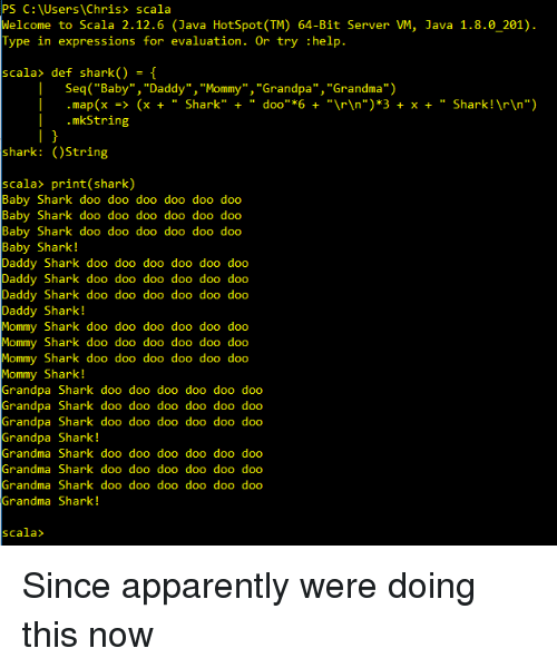 """Apparently, Baby Daddy, and Grandma: PS C: \Users\ Chris> scala  elcome to Scala 2.12.6 (Java HotSpot TM) 64-Bit Server VM, Java 1.8.0_201).  Type in expressions for evaluation. Or try :help.  scala> def shark() -[  Seq( """"Baby"""", """"Daddy"""", """"Mommy"""" ,""""Grandpa"""", """"Grandma"""")   .map(x -> (x """" Shark"""" doo""""6""""rn"""")*3 x + """" Shark!rn"""")  .mkString  shark: (OString  scala> print(shark)  Baby Shark doo doo doo doo doo doo  Baby Shark doo doo doo doo doo doo  Baby Shark doo doo doo doo doo doo  Baby Shark!  Daddy Shark doo doo doo doo doo doo  Daddy Shark doo doo doo doo doo doo  Daddy Shark doo doo doo doo doo doo  Daddy Shark!  Shark doo doo doo doo doo doo  Shark doo doo doo doo doo doo  Shark doo doo doo doo doo doo  y Shark!  randpa Shark doo doo doo doo doo doo  randpa Shark doo doo doo doo doo doo  randpa Shark doo doo doo doo doo doo  randpa Shark!  randma Shark doo doo doo doo doo doo  randma Shark doo doo doo doo doo doo  randma Shark doo doo doo doo doo doo  randma Shark!  scala> Since apparently were doing this now"""