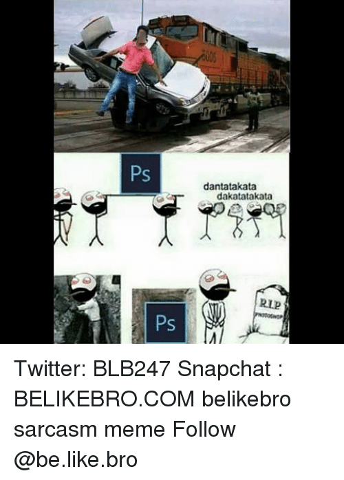Be Like, Meme, and Memes: Ps  dantatakata  dakatatakata  RIP  Ps Twitter: BLB247 Snapchat : BELIKEBRO.COM belikebro sarcasm meme Follow @be.like.bro