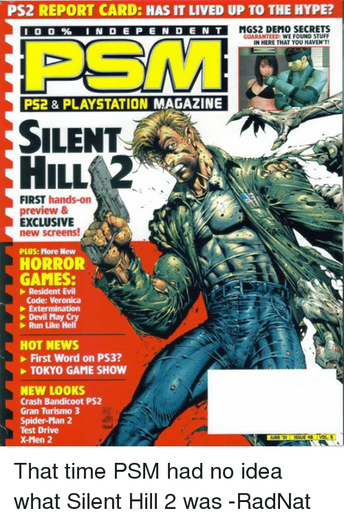 Crash Bandicoot, Dank, and Driving: PS2 REPORT CARD: HAS IT LIVED UP TO THE HYPE?  I 0 0% INDEPENDEN  TMGS2 DEMO SECRETS  GUARANTEED: WE FOUND STUFF  IN HERE THAT YOU HAVEN'T  PSM  PS2 & PLAYSTATION MAGAZINE  SILENT  HILL  FIRST hands-on  preview &  EXCLUSIVE  new screens!  PLUS: More New  HORROR  GAMES:  Resident Evil  Code: Veronica  Extermination  Devil May  Run Like Hel  HOT NEWS  First Word on PS3?  TOKYO GAME SHOW  NEW LOOKS  Crash Bandicoot PS2  Gran Turismo 3  Spider-Man 2  Test Drive  X-Men 2 That time PSM had no idea what Silent Hill 2 was  -RadNat