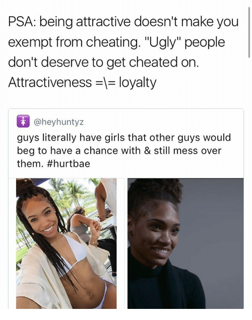 """Bae, Cheating, and Girls: PSA: being attractive doesn't make you  exempt from cheating. """"Ugly"""" people  don't deserve to get cheated on.  Attractiveness loyalty  @hey huntyz  guys literally have girls that other guys would  beg to have a chance with & still mess over  them. #hurt bae"""