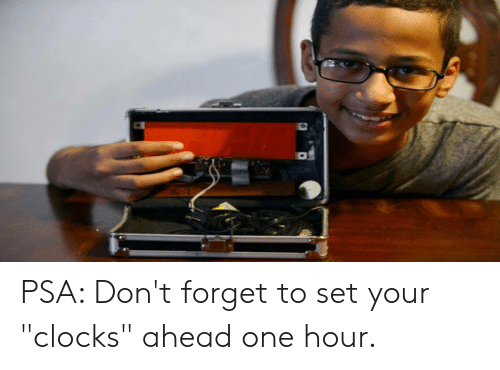 "One, Psa, and Set: PSA: Don't forget to set your ""clocks"" ahead one hour."