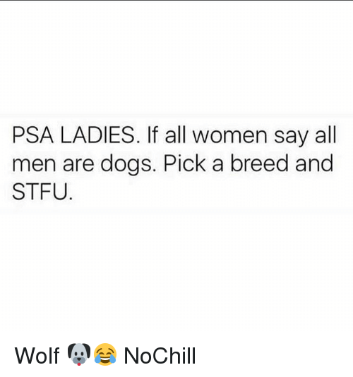 Dogs, Funny, and Stfu: PSA LADIES. If all women say all  men are dogs. Pick a breed and  STFU Wolf 🐶😂 NoChill