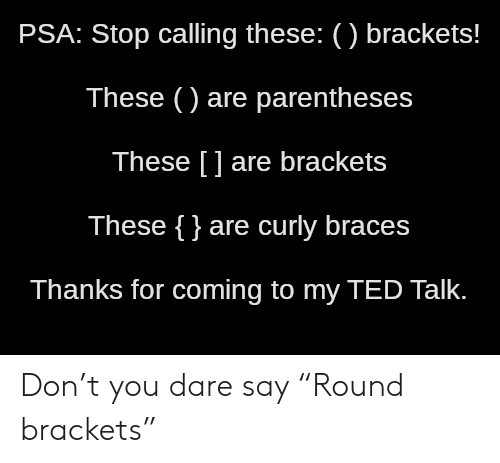 """Ted, Braces, and Ted Talk: PSA: Stop calling these: () brackets!  These () are parentheses  These [] are brackets  These {}are curly braces  Thanks for coming to my TED Talk. Don't you dare say """"Round brackets"""""""