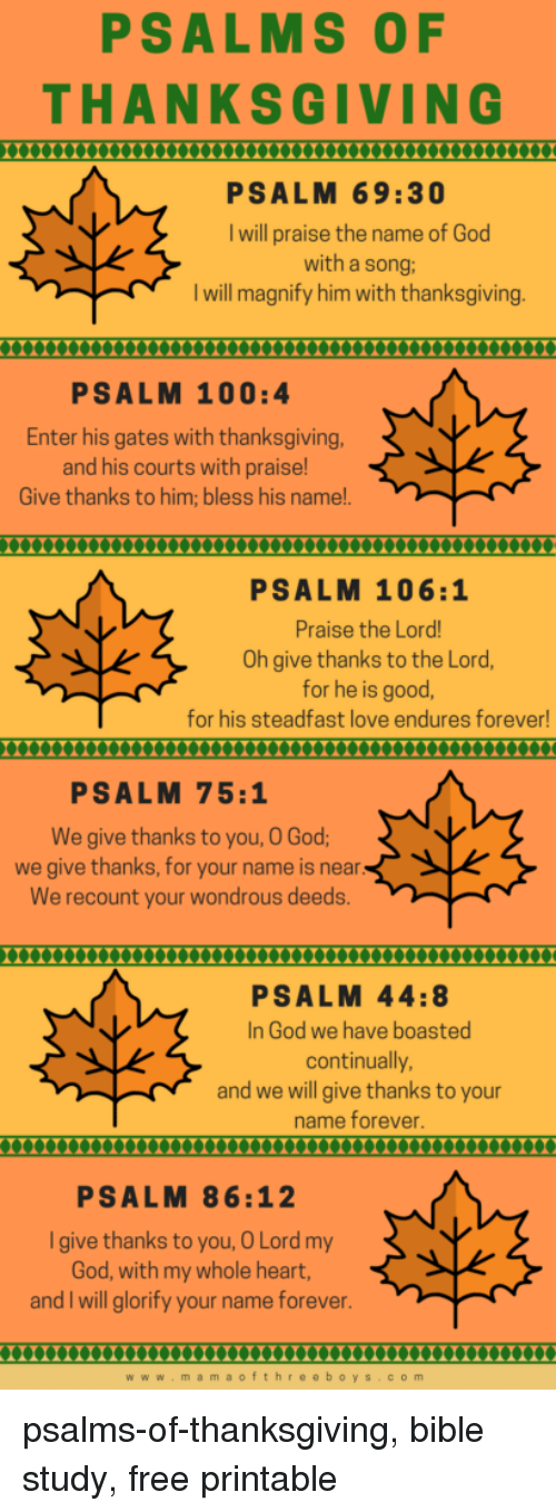 Anaconda, God, and Love: PSALMS OF  THANKSGIVING  0000XXmuXXnnnnuXXXXX  PSALM 69:30  I will praise the name of God  with a song:  I will magnify him with thanksgiving  PSALM 100:4  Enter his gates with thanksgiving  and his courts with praise!  Give thanks to him; bless his name!.  X000XXX0Xn000XxXnX  PSALM 106:1  Praise the Lord  Oh give thanks to the Lord,  for he is good,  for his steadfast love endures forever!  PSALM 75:1  We give thanks to you, O God  we give thanks, for your name is near  We recount your wondrous deeds  00X00X0XX0XXnXnXXXm  PSALM 44:8  In God we have boasted  continually  and we will give thanks to your  name forever  PSALM 86:12  Igive thanks to you, O Lord my  God, with my whole heart,  and I will glorify your name forever  0000000000000XnnnX000000000000  www.mamaofthre eboys.com psalms-of-thanksgiving, bible study, free printable