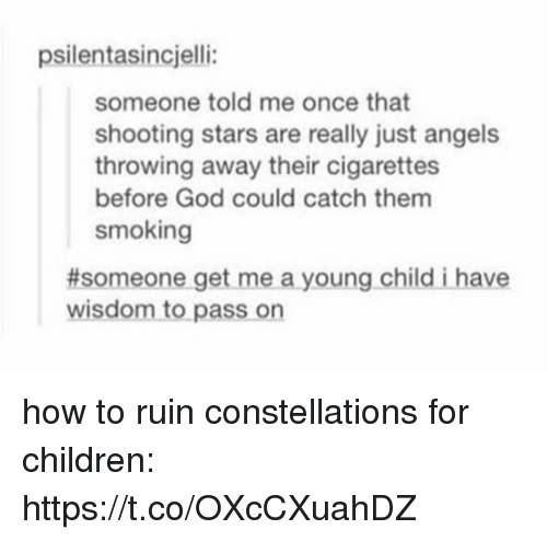 Children, God, and Memes: psilentasincjelli:  someone told me once that  shooting stars are really just angels  throwing away their cigarettes  before God could catch them  smoking  #someone get me a young child i have  wisdom to pass on how to ruin constellations for children: https://t.co/OXcCXuahDZ