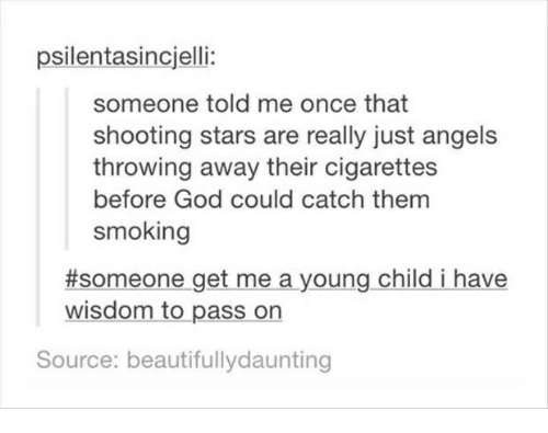 God, Smoking, and Angels: psilentasincjelli:  someone told me once that  shooting stars are really just angels  throwing away their cigarettes  before God could catch them  smoking  #someone-get-me a young child i have  wisdom to pass on  Source: beautifullydaunting