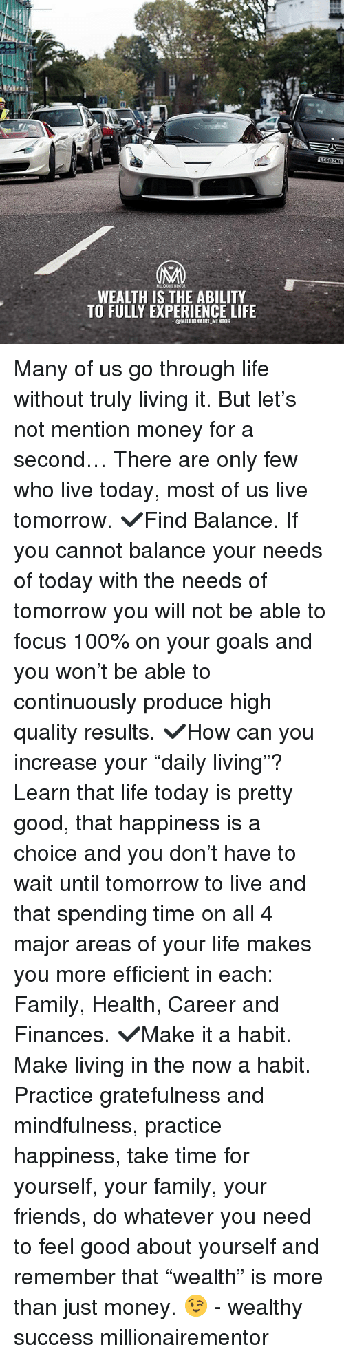 """Anaconda, Family, and Friends: PSS  LD60 ZKC  WEALTH IS THE ABILITY  TO FULLY EXPERIENCE LIFE  @MILLIONAIRE MENTOR Many of us go through life without truly living it. But let's not mention money for a second… There are only few who live today, most of us live tomorrow. ✔️Find Balance. If you cannot balance your needs of today with the needs of tomorrow you will not be able to focus 100% on your goals and you won't be able to continuously produce high quality results. ✔️How can you increase your """"daily living""""? Learn that life today is pretty good, that happiness is a choice and you don't have to wait until tomorrow to live and that spending time on all 4 major areas of your life makes you more efficient in each: Family, Health, Career and Finances. ✔️Make it a habit. Make living in the now a habit. Practice gratefulness and mindfulness, practice happiness, take time for yourself, your family, your friends, do whatever you need to feel good about yourself and remember that """"wealth"""" is more than just money. 😉 - wealthy success millionairementor"""