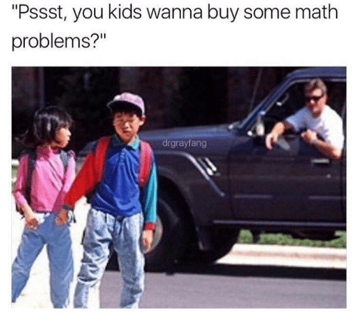 """Memes, Kids, and Math: """"Pssst, you kids wanna buy some math  problems?""""  drgrayfang"""
