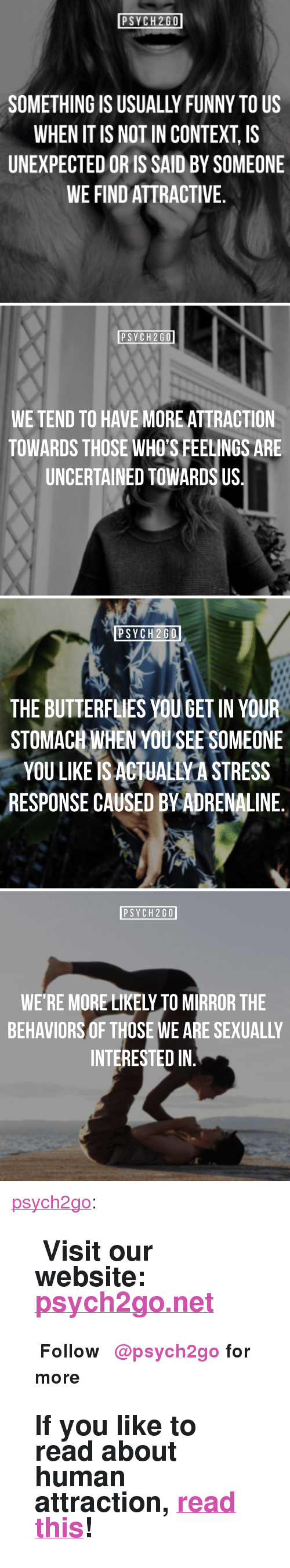 "Funny, Tumblr, and Blog: PSYCH2GO  SOMETHING IS USUALLY FUNNY TO US  WHEN IT IS NOT IN CONTEXT, IS  UNEXPECTED OR IS SAID BY SOMEONE  WE FIND ATTRACTIVE.   PSYCH2GO  WE TEND TO HAVE MORE ATTRACTION  TOWARDS THOSE WHO'S FEELINGS ARE  UNCERTAINED TOWARDS US.   PSYCH2GO  THE BUTTERFLIES YOU GET IN YOUR  STOMACH WHENYOU SEE S  OMEONE  YOU LIKE IS ACTUALIVA STRESS  RESPONSE CAUSED BVADRENALINE.   PSYCH2GO  WE'RE MORE LIKELY TO MIRROR THE  BEHAVIORS OF THOSE WE ARE SEXUALLY  INTERESTED IN <p><a href=""http://psych2go.me/post/171582502012/visit-our-website-psych2gonet-%CF%88-follow"" class=""tumblr_blog"">psych2go</a>:</p> <blockquote> <h2><b>✧ Visit our website: <a href=""https://t.umblr.com/redirect?z=https%3A%2F%2Fpsych2go.net%2F&amp;t=MTVkMTU2OTNiYjJiMzJiYjJkMjQzNmU1MTAzMDE2ZDE4ODczNTg2ZixiYnk3RVhBMw%3D%3D&amp;b=t%3APFeZpm7ivVVAoaD2c1mp5g&amp;p=http%3A%2F%2Fintrovertunites.tumblr.com%2Fpost%2F170558944980%2Fpsych2go-more-self-care-articles-here-share&amp;m=1"">psych2go.net</a> <b> ✧</b></b></h2> <p><b>Ψ Follow <a>@psych2go</a>​ for more Ψ</b></p> <h2>If you like to read about human attraction, <a href=""https://psych2go.net/10-factors-contribute-attraction/"">read this</a>!</h2> </blockquote>"