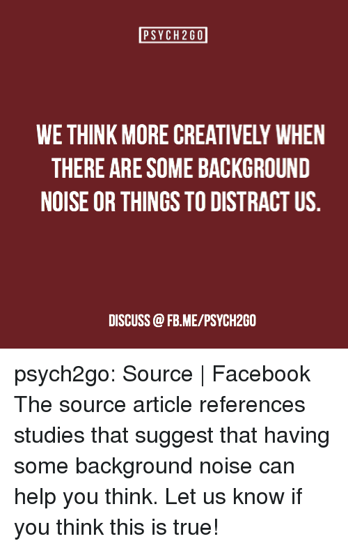Facebook, Head, and Starbucks: PSYCH2GO  WE THINK MORE CREATIVELY WHEN  THERE ARE SOME BACKGROUND  NOISE OR THINGS TO DISTRACT US  DISCUSS @FB.ME/PSYCH2GO psych2go: Source| Facebook The source article references studies that suggest that having some background noise can help you think. Let us know if you think this is true!
