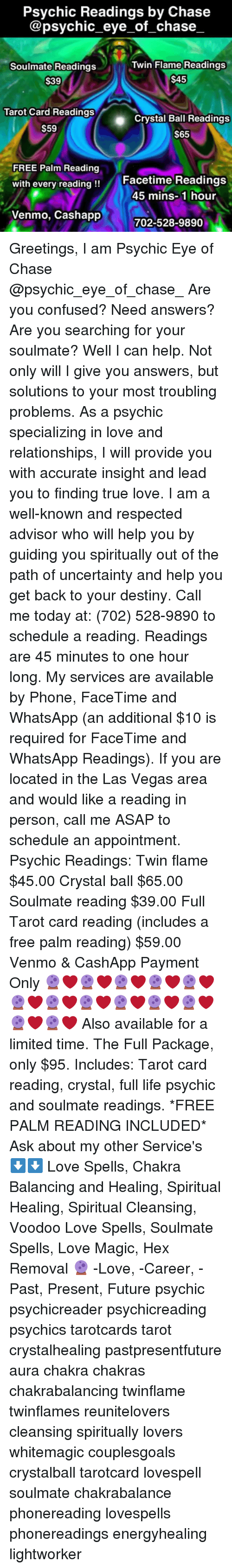 Confused, Destiny, and Facetime: Psychic Readings by Chase  @psychic_eye_of_chase  Twin Flame Readings  Soulmate Readings  $39  $45  Tarot Card Readings  Crystal Ball Readings  S65  S59  FREE Palm Reading  with every reading!!  Facetime Readings  45 mins-1 hour  Venmo, Cashapp  702-528-9890 Greetings, I am Psychic Eye of Chase @psychic_eye_of_chase_ Are you confused? Need answers? Are you searching for your soulmate? Well I can help. Not only will I give you answers, but solutions to your most troubling problems. As a psychic specializing in love and relationships, I will provide you with accurate insight and lead you to finding true love. I am a well-known and respected advisor who will help you by guiding you spiritually out of the path of uncertainty and help you get back to your destiny. Call me today at: (702) 528-9890 to schedule a reading. Readings are 45 minutes to one hour long. My services are available by Phone, FaceTime and WhatsApp (an additional $10 is required for FaceTime and WhatsApp Readings). If you are located in the Las Vegas area and would like a reading in person, call me ASAP to schedule an appointment. Psychic Readings: Twin flame $45.00 Crystal ball $65.00 Soulmate reading $39.00 Full Tarot card reading (includes a free palm reading) $59.00 Venmo & CashApp Payment Only 🔮❤🔮❤🔮❤🔮❤🔮❤🔮❤🔮❤🔮❤🔮❤🔮❤🔮❤🔮❤🔮❤ Also available for a limited time. The Full Package, only $95. Includes: Tarot card reading, crystal, full life psychic and soulmate readings. *FREE PALM READING INCLUDED* Ask about my other Service's ⬇⬇ Love Spells, Chakra Balancing and Healing, Spiritual Healing, Spiritual Cleansing, Voodoo Love Spells, Soulmate Spells, Love Magic, Hex Removal 🔮 -Love, -Career, -Past, Present, Future psychic psychicreader psychicreading psychics tarotcards tarot crystalhealing pastpresentfuture aura chakra chakras chakrabalancing twinflame twinflames reunitelovers cleansing spiritually lovers whitemagic couplesgoals crystalball tarotcard lovespell soulmate chakrabalance phonereading lovespells phonereadings energyhealing lightworker