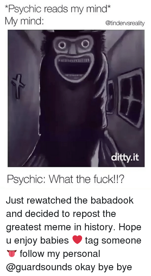 Dank, Meme, and Fuck: *Psychic reads my mind*  My mind:  @tindervsreality  itty.it  Psychic: What the fuck!!? Just rewatched the babadook and decided to repost the greatest meme in history. Hope u enjoy babies ❤️ tag someone 👅 follow my personal @guardsounds okay bye bye