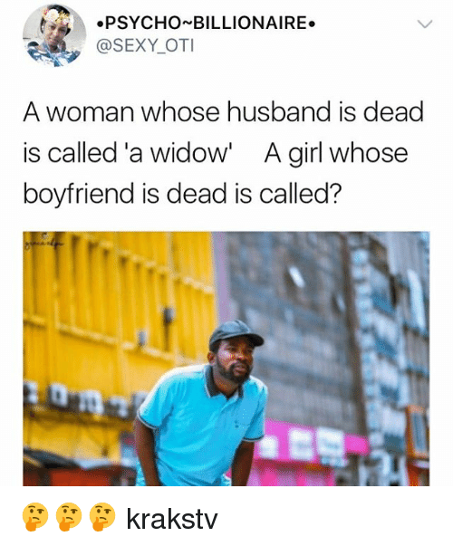 Memes, Sexy, and Girl: PSYCHO BILLIONAIRE.  @SEXY OTI  A woman whose husband is dead  is called 'a widow' A girl whose  boyfriend is dead is called? 🤔🤔🤔 krakstv