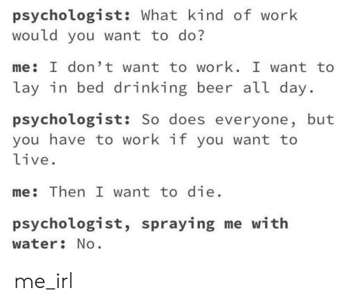Beer, Drinking, and Work: psychologist: What kind of work  would you want to do?  me: I don't want to work. I want to  lay in bed drinking beer all day  psychologist: So does everyone, but  you have to work if you want to  live.  me: Then I want to die  psychologist, spraying me with  water No me_irl