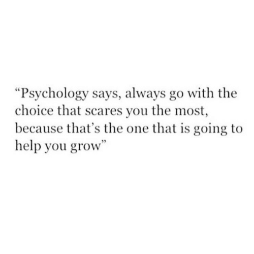 "Help, Psychology, and Grow: ""Psychology says, always go with the  choice that scares you the most  because that's the one that is going to  help you grow"""