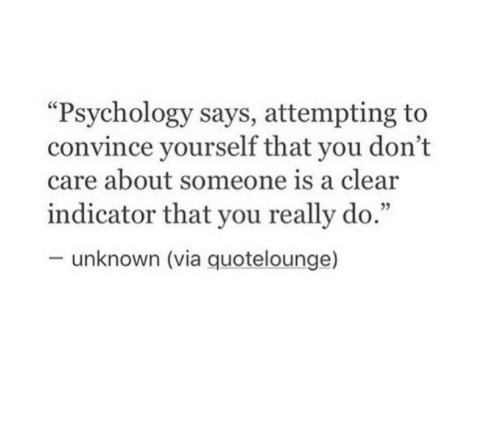 "Psychology, Quote, and Via: ""Psychology says, attempting to  convince yourself that you don't  care about someone is a clear  indicator that you really do.""  -unknown (via quote!ounge)"