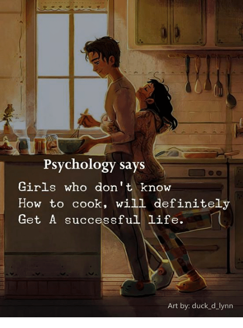 Definitely, Girls, and Life: Psychology says  Girls who don' t know  How to cook, will definitely  Get A successful life.  Art by: duck_d_lynn