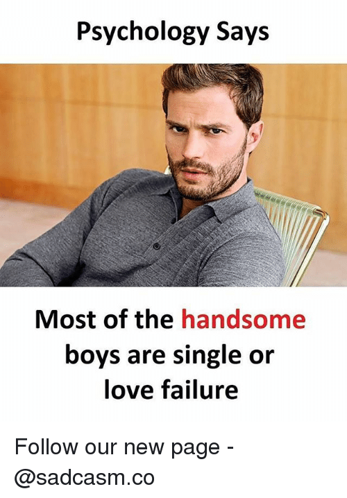 Love, Memes, and Psychology: Psychology Says  Most of the handsome  boys are single or  love failure Follow our new page - @sadcasm.co