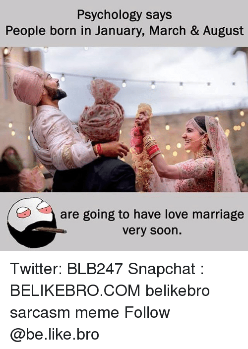 Be Like, Love, and Marriage: Psychology says  People born in January, March & August  are going to have love marriage  very soon. Twitter: BLB247 Snapchat : BELIKEBRO.COM belikebro sarcasm meme Follow @be.like.bro