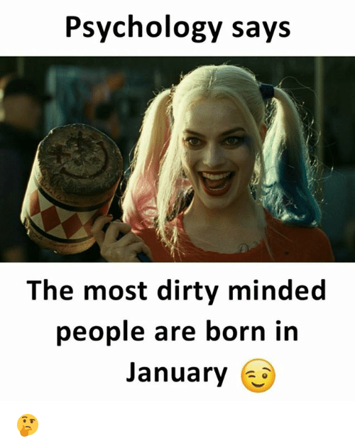 Dirty, Psychology, and Born: Psychology says  The most dirty minded  people are born in  January 🤔