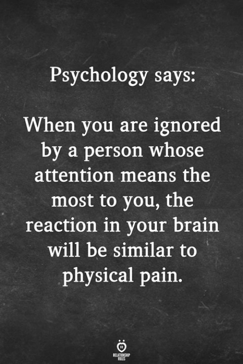 Brain, Psychology, and Physical: Psychology says:  When you are ignored  by a person whose  attention means the  most to you, the  reaction in your brain  will be similar to  physical pain.