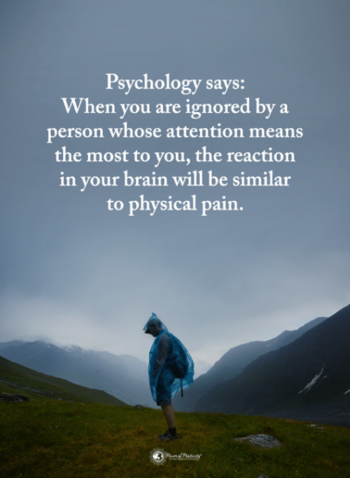 Memes, Brain, and Psychology: Psychology says:  When you are ignored by a  person whose attention means  the most to you, the reaction  in your brain will be similar  to physical pain.