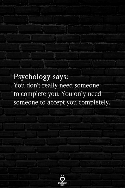 Psychology, Accept, and You: Psychology says:  You don't really need someone  to complete you. You only need  someone to accept you completely