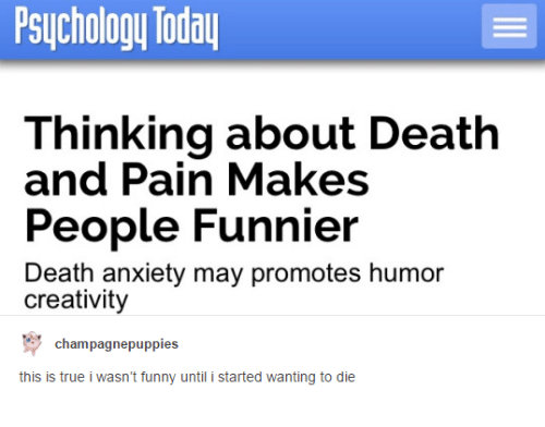 Funny, Puppies, and True: Psychology Today  Thinking about Death  and Pain Makes  People Funnier  Death anxiety may promotes humor  creativity  Champagne puppies  this is true i wasn't funny until i started wanting to die