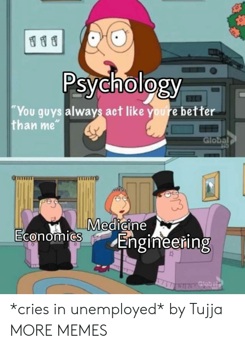 """Dank, Memes, and Target: Psychology  You guys always act like youre better  than me""""  Global  Medicine  0  Engineering *cries in unemployed* by Tujja MORE MEMES"""