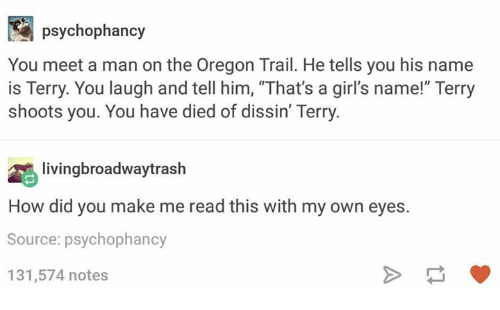 """Girls, Oregon Trail, and Oregon: psychophancy  You meet a man on the Oregon Trail. He tells you his name  is Terry. You laugh and tell him, """"That's a girl's name!"""" Terry  shoots you. You have died of dissin' Terry.  livingbroadwaytrash  How did you make me read this with my own eyes.  Source: psychophancy  131,574 notes"""