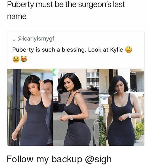 Puberty, Trendy, and Name: Puberty must be the surgeon's last  name  .. @icarlyismygf  Puberty is such a blessing. Look at Kylie  mwa Follow my backup @sigh