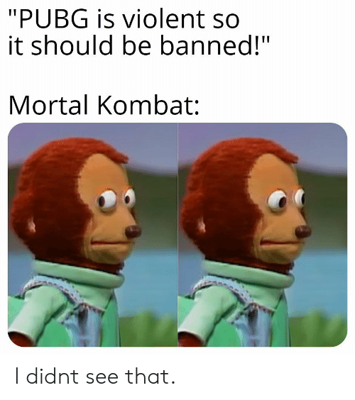 Pubg Is Violent So It Should Be Banned Mortal Kombat I Didnt See