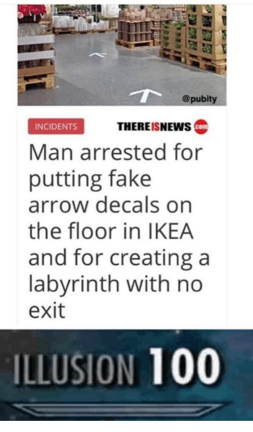 Anaconda, Fake, and Ikea: @pubity  INCIDENTS  THERE ISNEWS  Man arrested for  putting fake  arrow decals on  the floor in IKEA  and for creating a  labyrinth with no  exit  ILLUSION 100