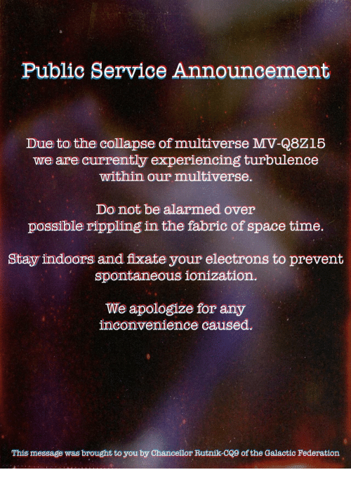 Inconvenience, Space, and Time: Public Service Announcement  Due to the collapse of multiverse MV-Q8Z15  we are currently experiencing turbulence  within our multiverse.  Do not be alarmed over  possible rippling in the fabric of space time  Stay indoors and fixate your electrons to prevent  spontaneous ionization  We apologize for any  inconvenience caused.  This message was brought to you by Chancellor Rutnik-C@9 of the Galactic Federation