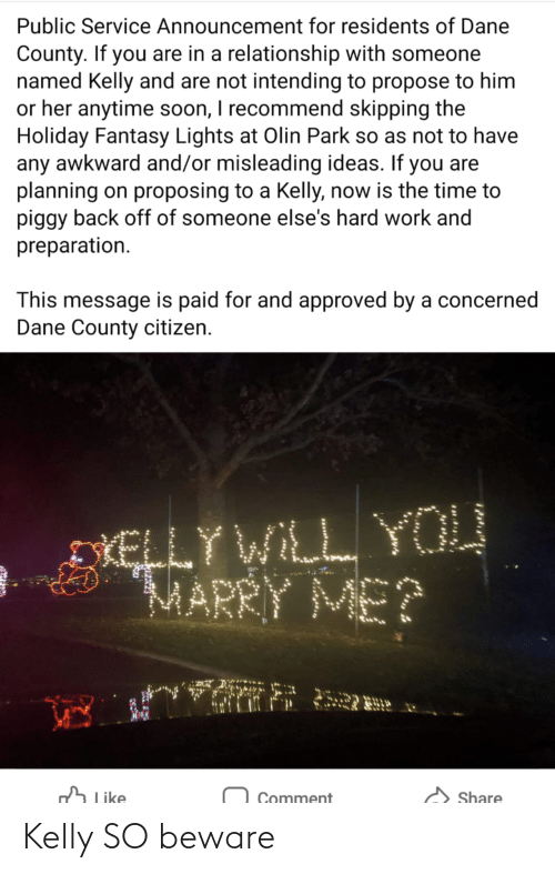 Soon..., Work, and Awkward: Public Service Announcement for residents of Dane  County. If you are in a relationship with someone  named Kelly and are not intending to propose to him  or her anytime soon, I recommend skipping the  Holiday Fantasy Lights at Olin Park so as not to have  any awkward and/or misleading ideas. If you are  planning on proposing to a Kelly, now is the time to  piggy back off of someone else's hard work and  preparation.  This message is paid for and approved by a concerned  Dane County citizen.  DIELLY WILL YOU  MARRY ME?  h Like  Share  Comment Kelly SO beware