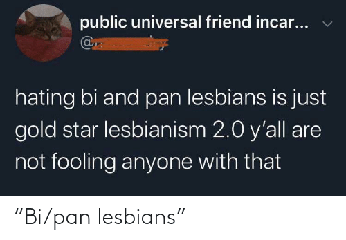 "Tumblr, Star, and Pan: public universal friend incar...  hating bi and pan lesbians is just  gold star lesbianism 2.0 y'all are  not fooling anyone with that ""Bi/pan lesbians"""