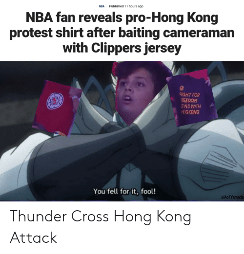 Nba, Protest, and Clippers: Published 11 hours ago  NBA  NBA fan reveals pro-Hong Kong  protest shirt after baiting cameraman  with Clippers jersey  FIGHT FOR  REEDOM  S'NDWITH  HIGKONG  You fell for it, fool!  u/Ao1Yamada Thunder Cross Hong Kong Attack