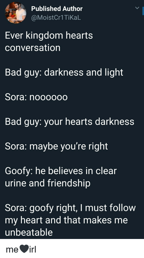 Bad, Kingdom Hearts, and Heart: Published Author  @Moist  Cr1TikaL  Ever kingdom hearts  conversation  Bad guy: darkness and light  Sora: noooooo  Bad guy: your hearts darkness  Sora: maybe you're right  Goofy: he believes in clear  urine and friendship  Sora: goofy right, I must follow  my heart and tnat makes me  unbeatable me🖤irl