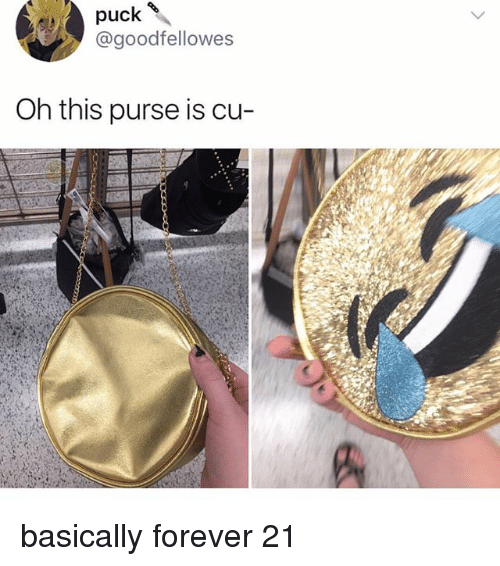 Memes, Forever, and Forever 21: puck \  @goodfellowes  Oh this purse is cu- basically forever 21