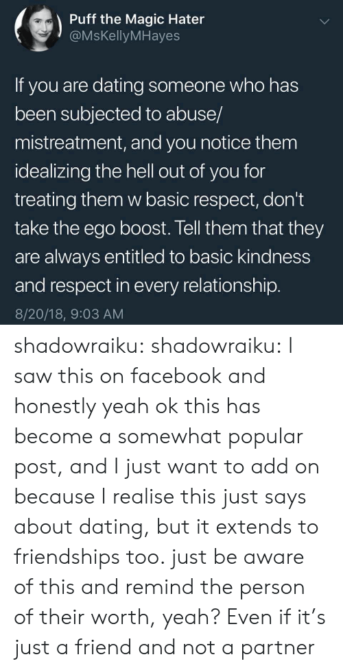 Dating, Facebook, and Respect: Puff the Magic Hater  @MsKellyMHayes  If you are dating someone who has  been subjected to abuse/  mistreatment, and you notice them  idealizing the hell out of you for  treating them w basic respect, don't  take the ego boost. Tell them that they  are always entitled to basic kindness  and respect in every relationship  8/20/18, 9:03 AM shadowraiku:  shadowraiku: I saw this on facebook and honestly yeah ok this has become a somewhat popular post, and I just want to add on because I realise this just says about dating, but it extends to friendships too. just be aware of this and remind the person of their worth, yeah? Even if it's just a friend and not a partner