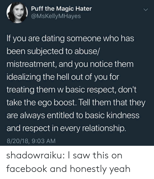 Dating, Facebook, and Respect: Puff the Magic Hater  @MsKellyMHayes  If you are dating someone who has  been subjected to abuse/  mistreatment, and you notice them  idealizing the hell out of you for  treating them w basic respect, don't  take the ego boost. Tell them that they  are always entitled to basic kindness  and respect in every relationship  8/20/18, 9:03 AM shadowraiku:  I saw this on facebook and honestly yeah