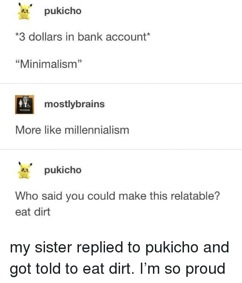 "Bank, Relatable, and Proud: pukicho  3 dollars in bank account*  ""Minimalism""  32  mostlybrains  More like millennialism  pukicho  Who said you could make this relatable?  eat dirt my sister replied to pukicho and got told to eat dirt. I'm so proud"