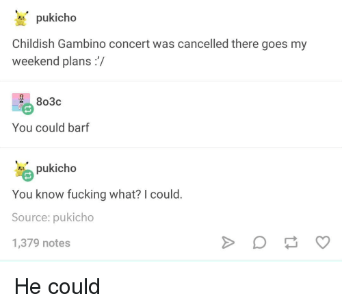 Childish Gambino, Fucking, and Childish: pukicho  Childish Gambino concert was cancelled there goes my  weekend plans:/  2 803c  You could barf  pukicho  You know fucking what? I could  Source: pukicho  1,379 notes He could