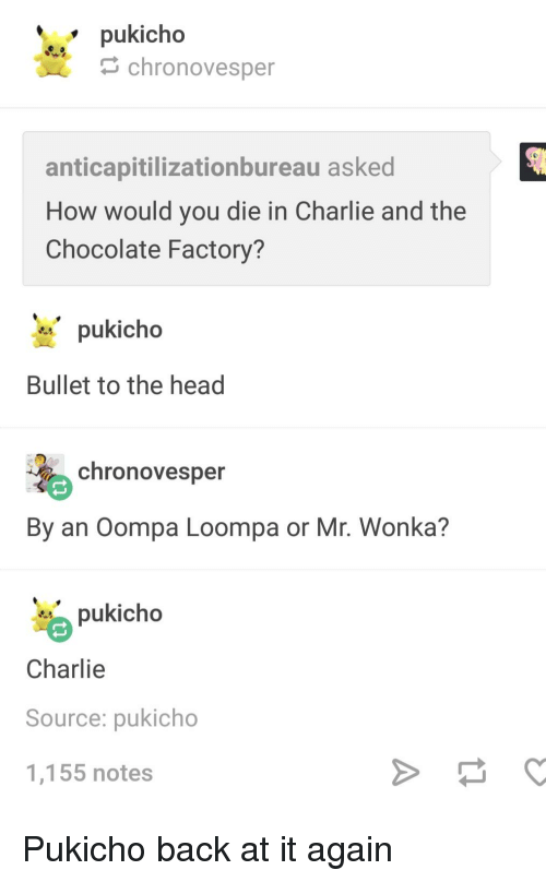 Charlie, Head, and Tumblr: pukicho  chronovesper  anticapitilizationbureau asked  How would you die in Charlie and the  Chocolate Factory?  pukicho  Bullet to the head  chronovesper  By an Oompa Loompa or Mr. Wonka?  pukicho  Charlie  Source: pukicho  1,155 notes
