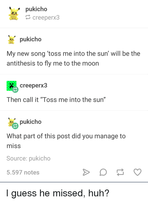 """Huh, Guess, and Moon: pukicho  creeperx3  pukicho  My new song toss me into the sun' will be the  antithesis to fly me to the moon  creeperx3  Then call it """"Toss me into the sun""""  pukicho  What part of this post did you manage to  misS  Source: pukicho  5.597 notes I guess he missed, huh?"""