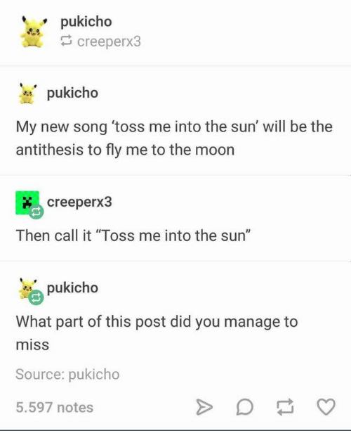 """Moon, Sun, and The Sun: pukicho  creeperx3  pukicho  My new song 'toss me into the sun' will be the  antithesis to fly me to the moon  creeperx3  Then call it """"Toss me into the sun""""  pukicho  What part of this post did you manage  miss  Source: pukicho  5.597 notes"""