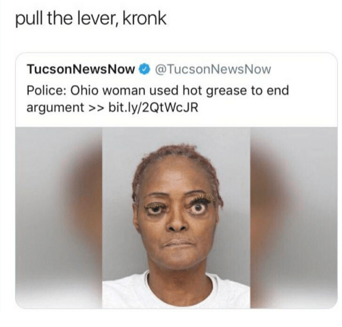 Kronk, Police, and Grease: pull the lever, kronk  TucsonNewsNow 0 @TucsonNewsNow  Police: Ohio woman used hot grease to end  argument >> bit.ly/2QtWcJIR