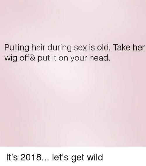 Head, Sex, and Hair: Pulling hair during sex is old. Take her  wig off& put it on your head.  during sex is old. Take he It's 2018... let's get wild