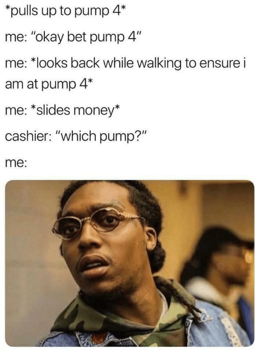 """Money, Ensure, and Okay: pulls up to pump 4*  me: """"okay bet pump 4""""  me: *looks back while walking to ensure i  am at pump 4*  me: *slides money*  cashier: """"which pump?""""  me:"""